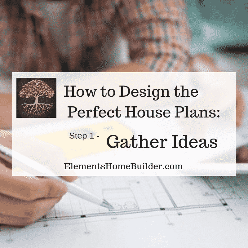 How to Design the Perfect House Plans: Step 1 - Gather Ideas